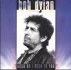 bob dylan good as i been to you